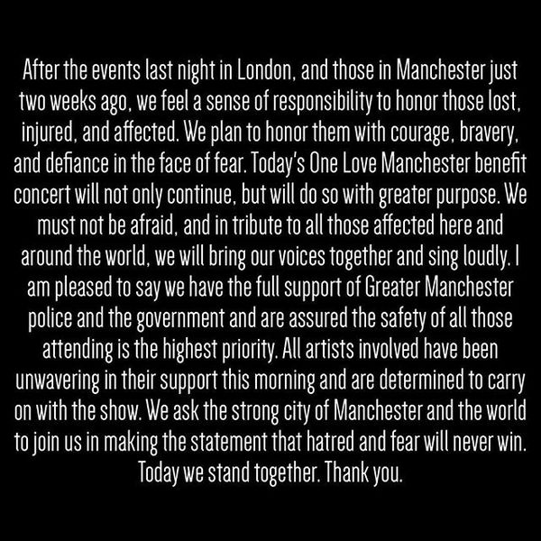 After the events last night in London, and those in Manchester just two weeks ago, we feel a sense of responsibility to honor those lost, injured, and affected. We plan to honor them with courage, bravery, and defiance in the face of fear. Today's One Love Manchester benefit concert will not only continue, but will do so with greater purpose. We must not be afraid, and in tribute to all those affected here and around the world, we will bring our voices together and sing loudly. I am pleased to say we have the full support of Greater Manchester police and the government and are assured the safety of all those attending is the highest priority. All artists involved have been unwavering in their support this morning and are determined to carry on with the show. We ask the strong city of Manchester and the world to join us in making the statement that hatred and fear will never win. Today we stand together. Thank you.